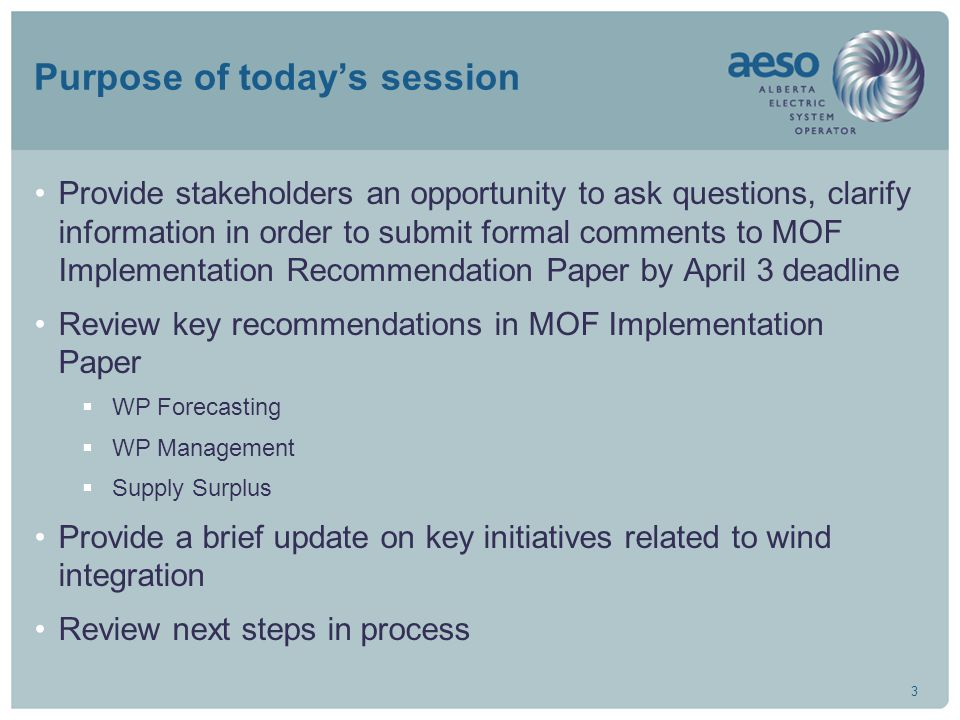 3 Purpose of today's session Provide stakeholders an opportunity to ask questions, clarify information in order to submit formal comments to MOF Implementation Recommendation Paper by April 3 deadline Review key recommendations in MOF Implementation Paper  WP Forecasting  WP Management  Supply Surplus Provide a brief update on key initiatives related to wind integration Review next steps in process