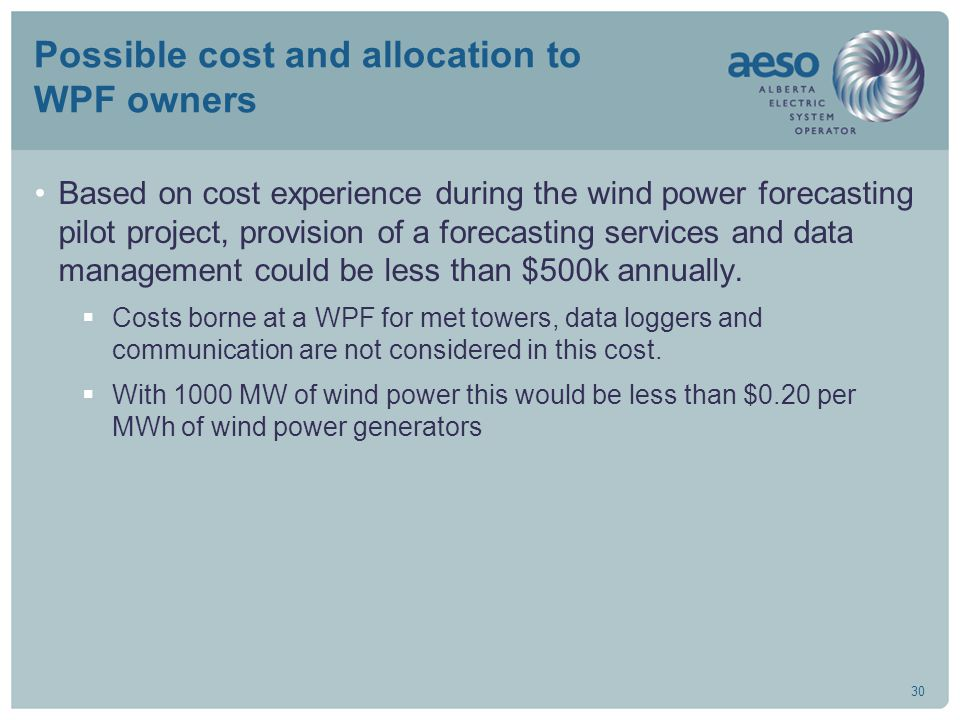30 Possible cost and allocation to WPF owners Based on cost experience during the wind power forecasting pilot project, provision of a forecasting services and data management could be less than $500k annually.