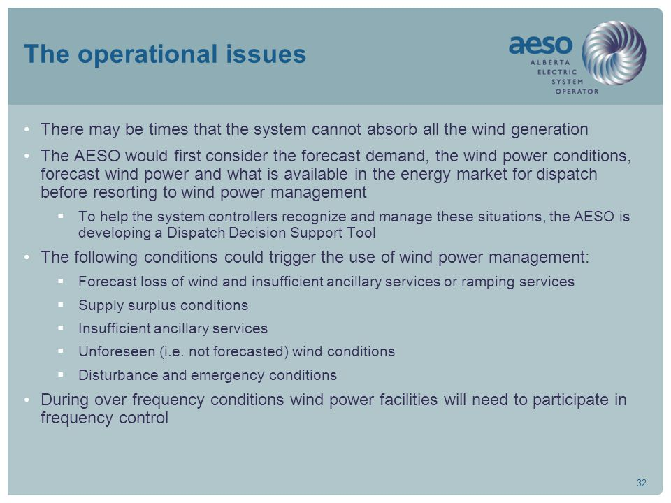 32 The operational issues There may be times that the system cannot absorb all the wind generation The AESO would first consider the forecast demand,