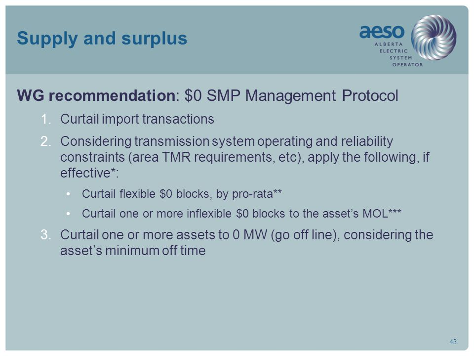 43 Supply and surplus WG recommendation: $0 SMP Management Protocol 1.Curtail import transactions 2.Considering transmission system operating and reliability constraints (area TMR requirements, etc), apply the following, if effective*: Curtail flexible $0 blocks, by pro-rata** Curtail one or more inflexible $0 blocks to the asset's MOL*** 3.Curtail one or more assets to 0 MW (go off line), considering the asset's minimum off time