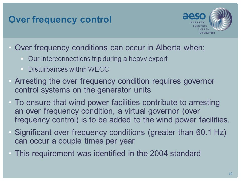 49 Over frequency control Over frequency conditions can occur in Alberta when;  Our interconnections trip during a heavy export  Disturbances within WECC Arresting the over frequency condition requires governor control systems on the generator units To ensure that wind power facilities contribute to arresting an over frequency condition, a virtual governor (over frequency control) is to be added to the wind power facilities.