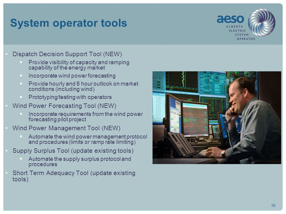 56 System operator tools Dispatch Decision Support Tool (NEW)  Provide visibility of capacity and ramping capability of the energy market  Incorporate wind power forecasting  Provide hourly and 6 hour outlook on market conditions (including wind)  Prototyping/testing with operators Wind Power Forecasting Tool (NEW)  Incorporate requirements from the wind power forecasting pilot project Wind Power Management Tool (NEW)  Automate the wind power management protocol and procedures (limits or ramp rate limiting) Supply Surplus Tool (update existing tools)  Automate the supply surplus protocol and procedures Short Term Adequacy Tool (update existing tools)
