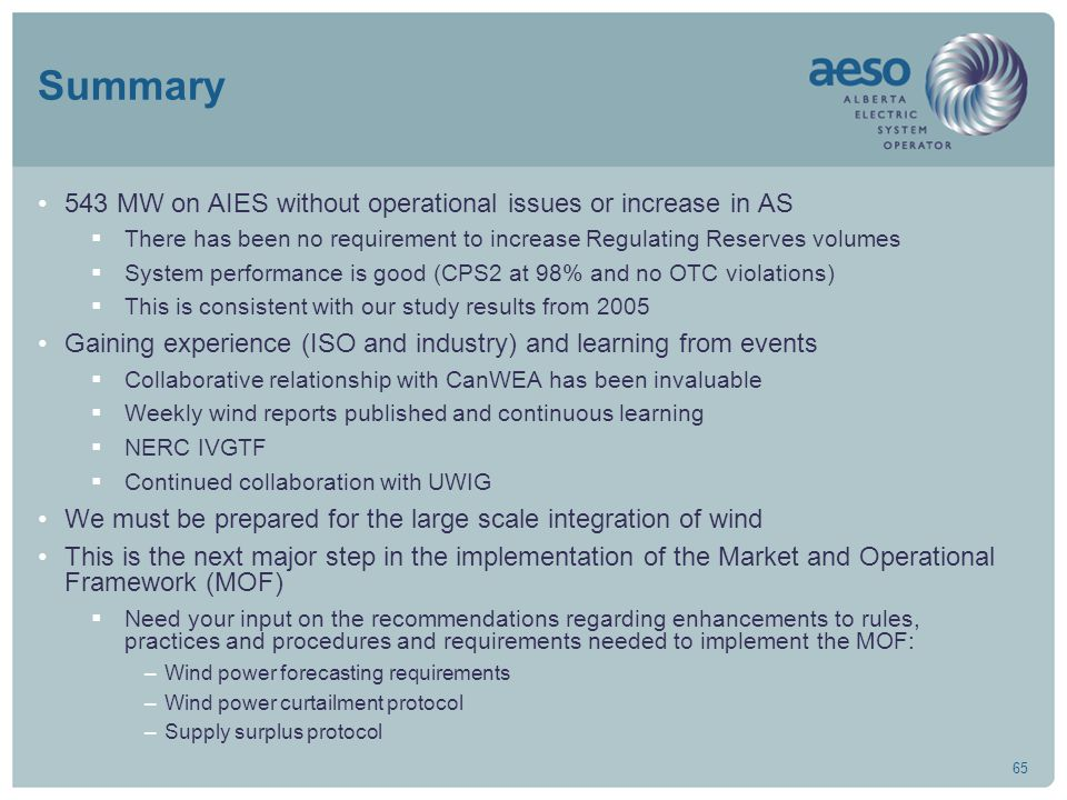 65 Summary 543 MW on AIES without operational issues or increase in AS  There has been no requirement to increase Regulating Reserves volumes  System performance is good (CPS2 at 98% and no OTC violations)  This is consistent with our study results from 2005 Gaining experience (ISO and industry) and learning from events  Collaborative relationship with CanWEA has been invaluable  Weekly wind reports published and continuous learning  NERC IVGTF  Continued collaboration with UWIG We must be prepared for the large scale integration of wind This is the next major step in the implementation of the Market and Operational Framework (MOF)  Need your input on the recommendations regarding enhancements to rules, practices and procedures and requirements needed to implement the MOF: –Wind power forecasting requirements –Wind power curtailment protocol –Supply surplus protocol