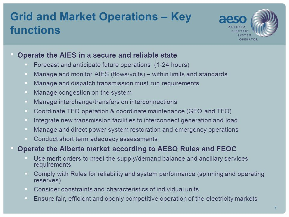 7 Grid and Market Operations – Key functions Operate the AIES in a secure and reliable state  Forecast and anticipate future operations (1-24 hours)  Manage and monitor AIES (flows/volts) – within limits and standards  Manage and dispatch transmission must run requirements  Manage congestion on the system  Manage interchange/transfers on interconnections  Coordinate TFO operation & coordinate maintenance (GFO and TFO)  Integrate new transmission facilities to interconnect generation and load  Manage and direct power system restoration and emergency operations  Conduct short term adequacy assessments Operate the Alberta market according to AESO Rules and FEOC  Use merit orders to meet the supply/demand balance and ancillary services requirements  Comply with Rules for reliability and system performance (spinning and operating reserves)  Consider constraints and characteristics of individual units  Ensure fair, efficient and openly competitive operation of the electricity markets