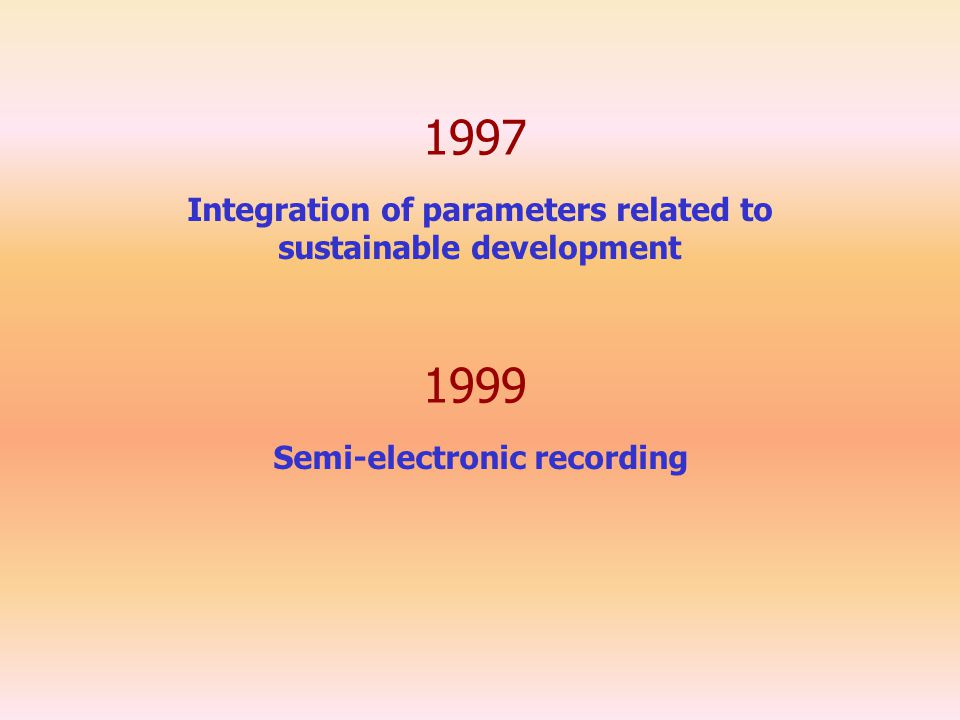 1997 Integration of parameters related to sustainable development 1999 Semi-electronic recording