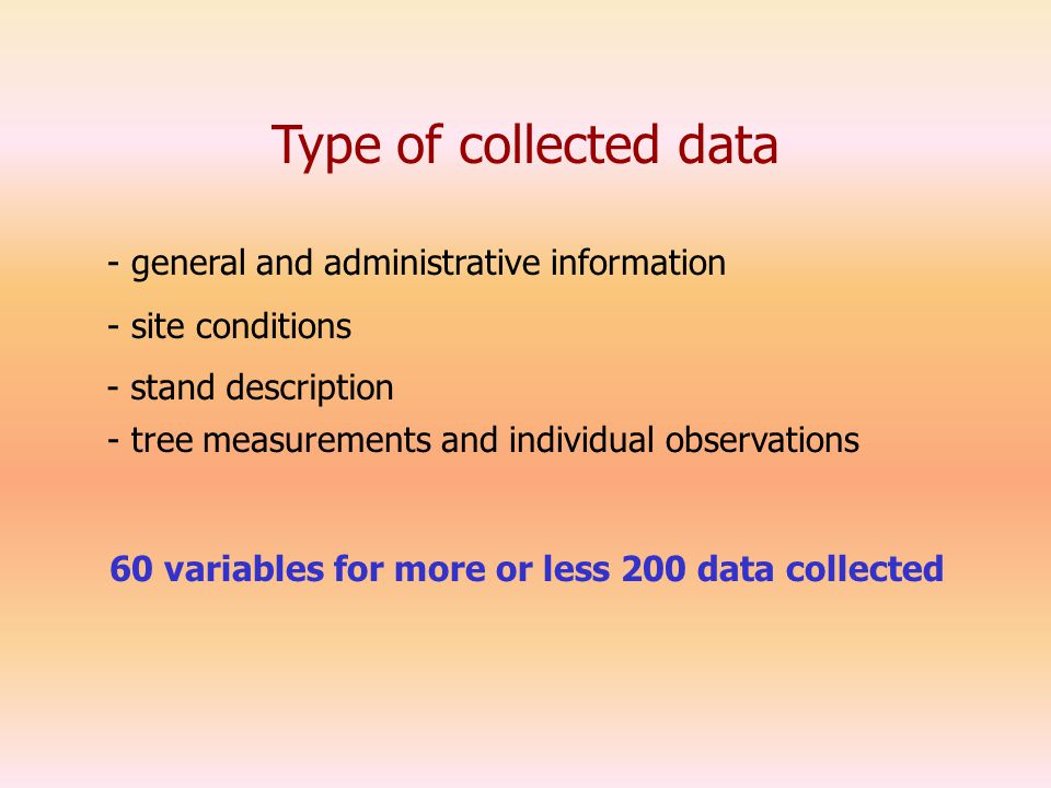 Type of collected data - general and administrative information - stand description - site conditions - tree measurements and individual observations 60 variables for more or less 200 data collected