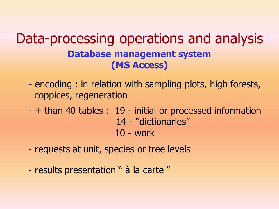 Data-processing operations and analysis - encoding : in relation with sampling plots, high forests, coppices, regeneration - requests at unit, species or tree levels - + than 40 tables : 19 - initial or processed information 14 - dictionaries 10 - work - results presentation à la carte Database management system (MS Access)