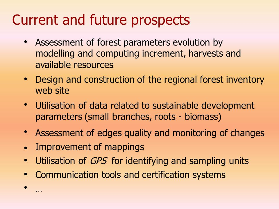 Current and future prospects Assessment of forest parameters evolution by modelling and computing increment, harvests and available resources Design and construction of the regional forest inventory web site Utilisation of data related to sustainable development parameters (small branches, roots - biomass) Assessment of edges quality and monitoring of changes Improvement of mappings Utilisation of GPS for identifying and sampling units Communication tools and certification systems...