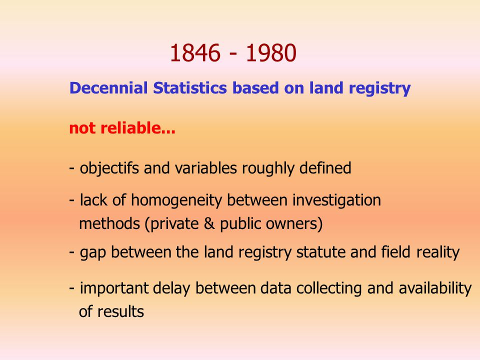 1846 - 1980 Decennial Statistics based on land registry - objectifs and variables roughly defined - lack of homogeneity between investigation methods (private & public owners) - gap between the land registry statute and field reality - important delay between data collecting and availability of results not reliable...