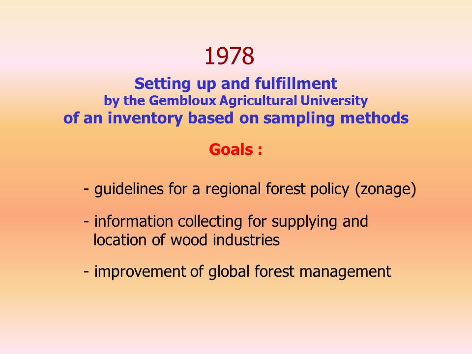 1978 Setting up and fulfillment by the Gembloux Agricultural University of an inventory based on sampling methods - guidelines for a regional forest policy (zonage) - information collecting for supplying and location of wood industries - improvement of global forest management Goals :