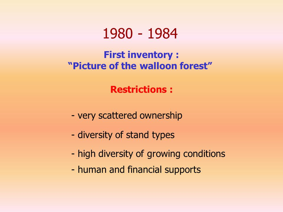 1980 - 1984 First inventory : Picture of the walloon forest - very scattered ownership - diversity of stand types - human and financial supports Restrictions : - high diversity of growing conditions