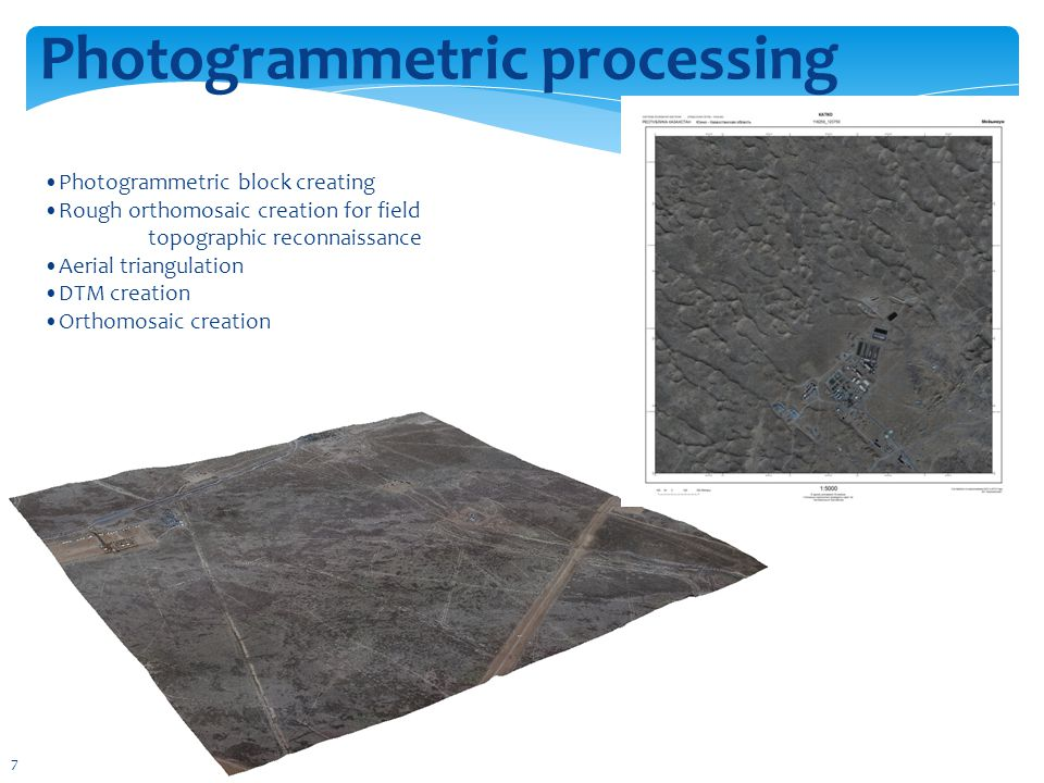Photogrammetric processing Photogrammetric block creating Rough orthomosaic creation for field topographic reconnaissance Aerial triangulation DTM creation Orthomosaic creation 7