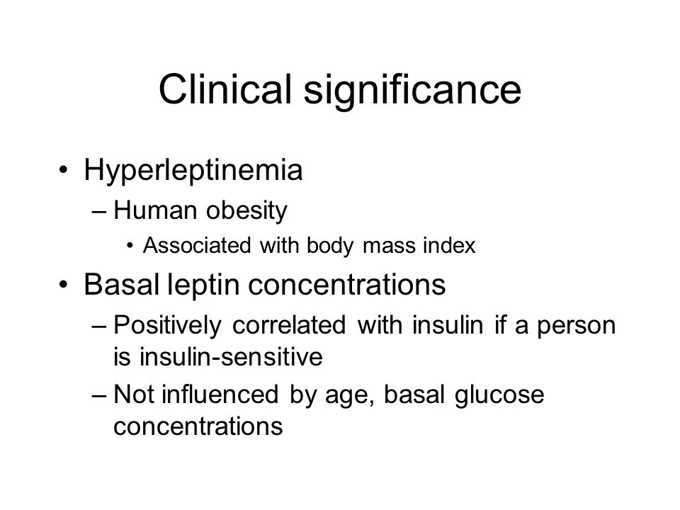 Clinical significance Hyperleptinemia –Human obesity Associated with body mass index Basal leptin concentrations –Positively correlated with insulin if a person is insulin-sensitive –Not influenced by age, basal glucose concentrations