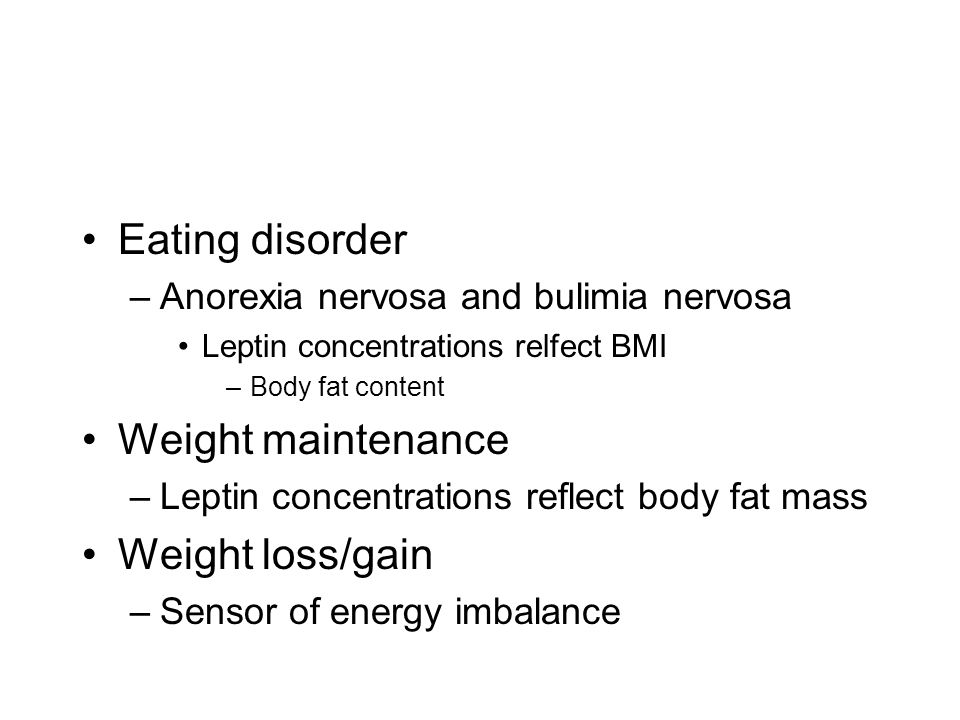 Eating disorder –Anorexia nervosa and bulimia nervosa Leptin concentrations relfect BMI –Body fat content Weight maintenance –Leptin concentrations reflect body fat mass Weight loss/gain –Sensor of energy imbalance