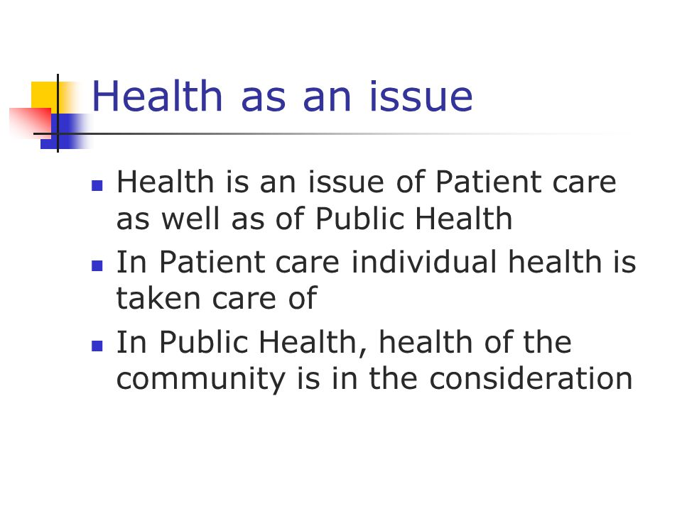 Health as an issue Health is an issue of Patient care as well as of Public Health In Patient care individual health is taken care of In Public Health,