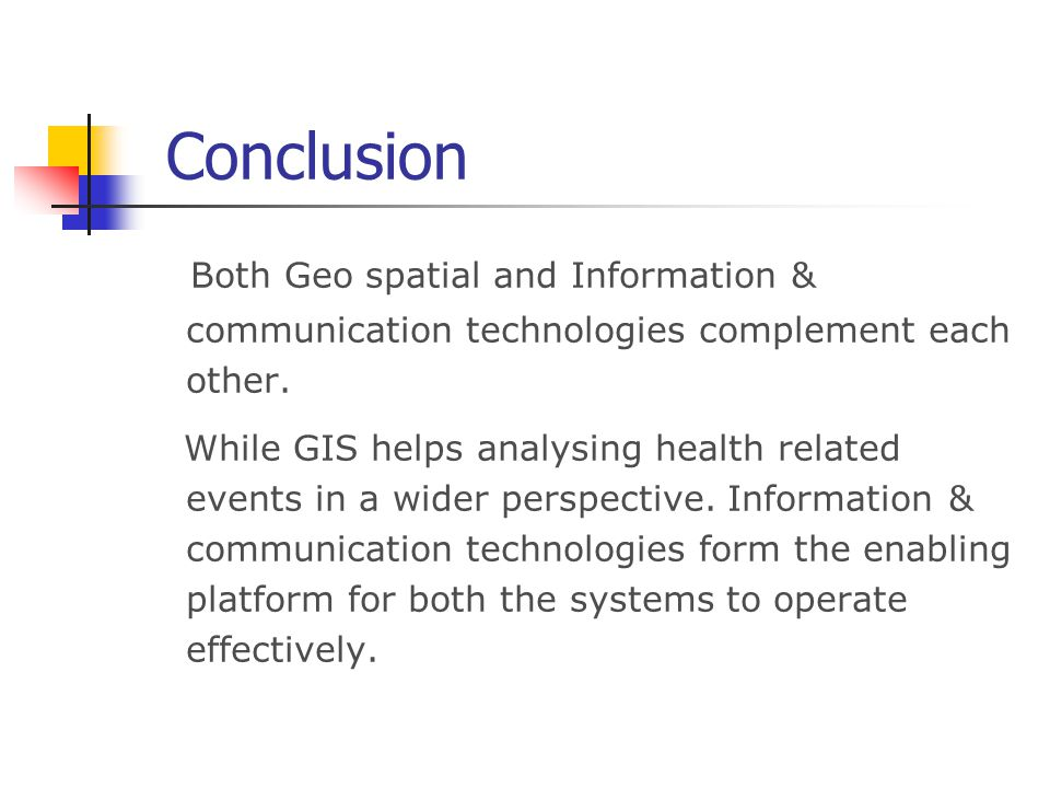 Conclusion Both Geo spatial and Information & communication technologies complement each other. While GIS helps analysing health related events in a w