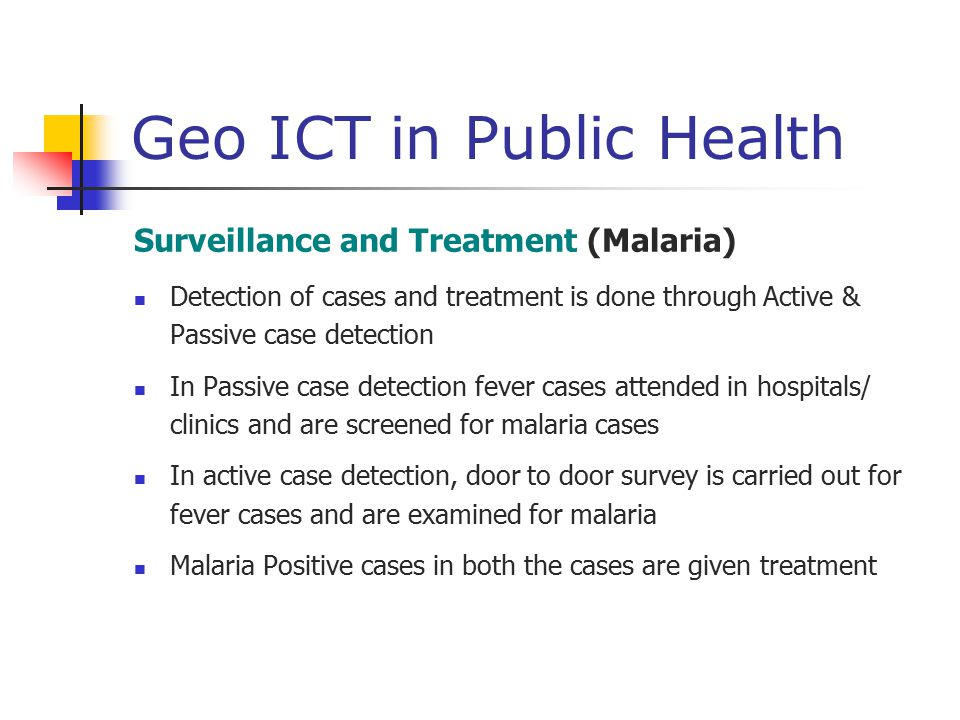 Geo ICT in Public Health Surveillance and Treatment (Malaria) Detection of cases and treatment is done through Active & Passive case detection In Pass