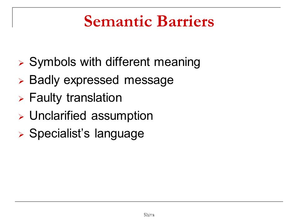 Shiva Barriers to Communication  Semantic Barriers  Emotional Or Psychological Barriers  Organizational Barriers  Barriers in Superiors