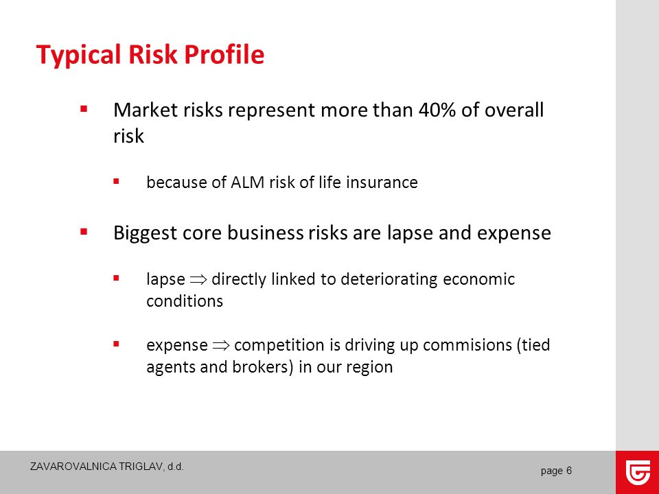 ZAVAROVALNICA TRIGLAV, d.d. page 6 Typical Risk Profile  Market risks represent more than 40% of overall risk  because of ALM risk of life insurance