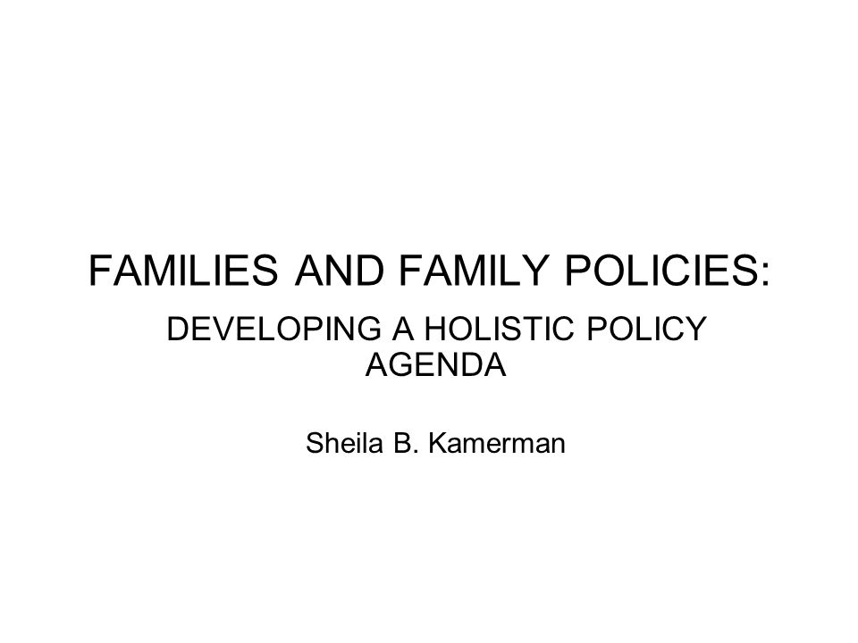 FAMILIES AND FAMILY POLICIES: DEVELOPING A HOLISTIC POLICY AGENDA Sheila B. Kamerman