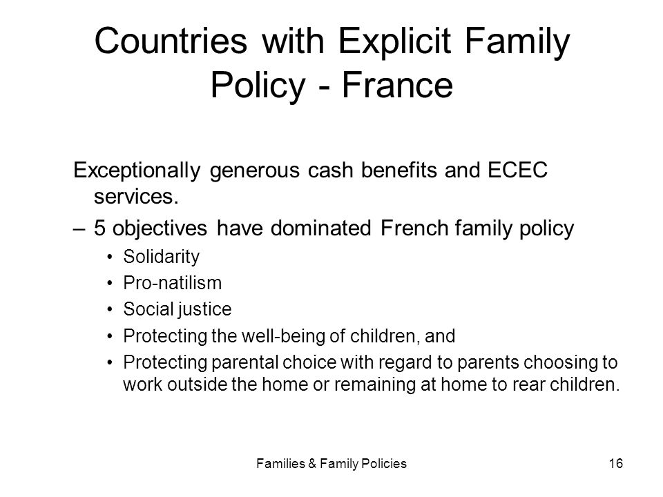 Families & Family Policies16 Countries with Explicit Family Policy - France Exceptionally generous cash benefits and ECEC services. –5 objectives have