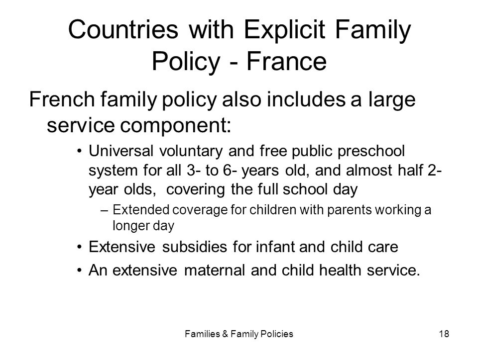 Families & Family Policies18 Countries with Explicit Family Policy - France French family policy also includes a large service component: Universal vo