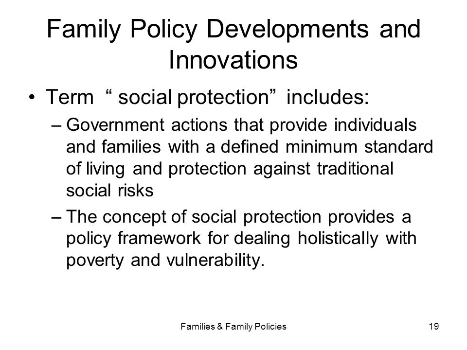 """Families & Family Policies19 Family Policy Developments and Innovations Term """" social protection"""" includes: –Government actions that provide individua"""