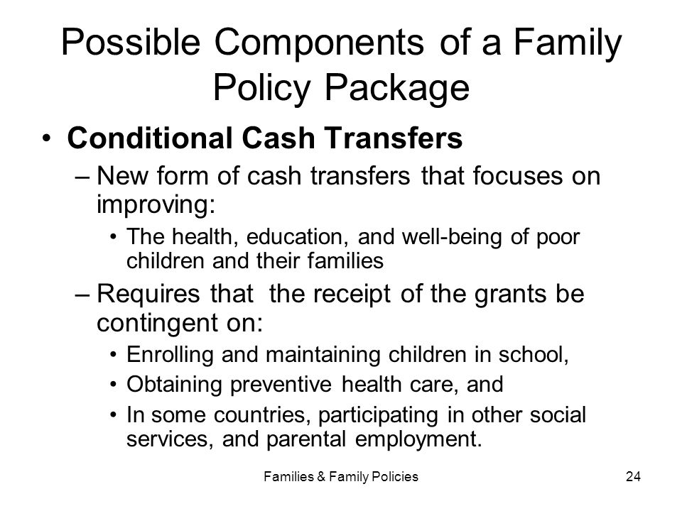 Families & Family Policies24 Possible Components of a Family Policy Package Conditional Cash Transfers –New form of cash transfers that focuses on imp