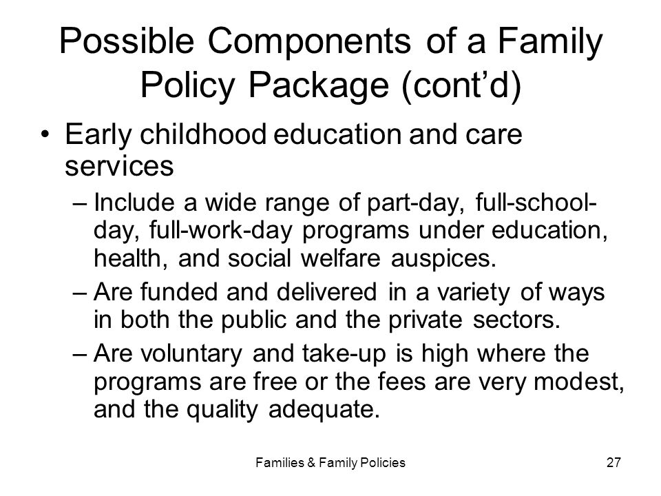 Families & Family Policies27 Possible Components of a Family Policy Package (cont'd) Early childhood education and care services –Include a wide range
