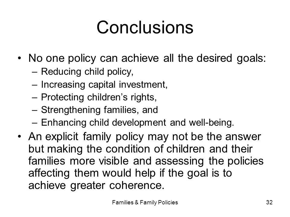 Families & Family Policies32 Conclusions No one policy can achieve all the desired goals: –Reducing child policy, –Increasing capital investment, –Pro