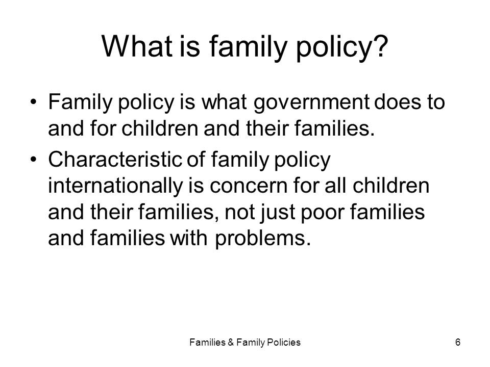 Families & Family Policies6 What is family policy? Family policy is what government does to and for children and their families. Characteristic of fam