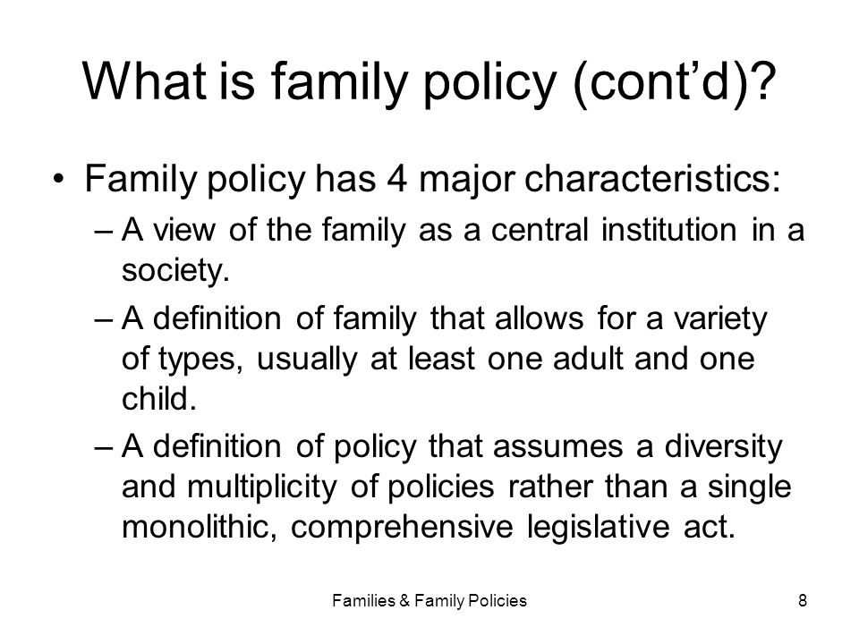 Families & Family Policies8 What is family policy (cont'd)? Family policy has 4 major characteristics: –A view of the family as a central institution