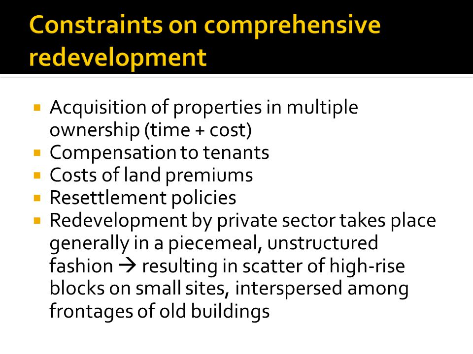  Acquisition of properties in multiple ownership (time + cost)  Compensation to tenants  Costs of land premiums  Resettlement policies  Redevelopment by private sector takes place generally in a piecemeal, unstructured fashion  resulting in scatter of high-rise blocks on small sites, interspersed among frontages of old buildings