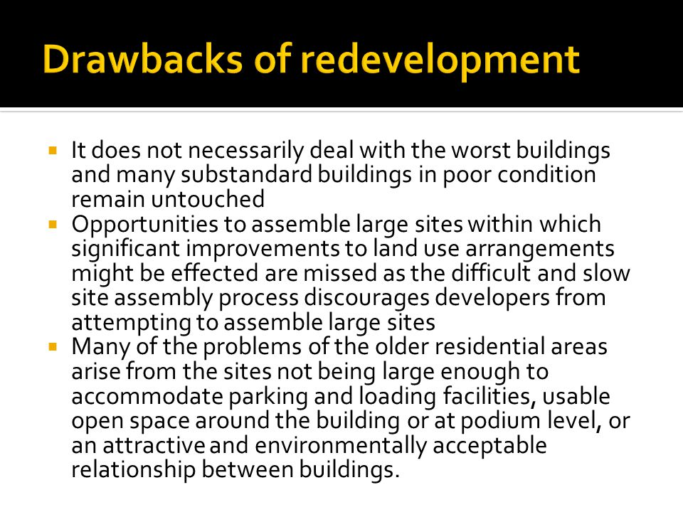  It does not necessarily deal with the worst buildings and many substandard buildings in poor condition remain untouched  Opportunities to assemble large sites within which significant improvements to land use arrangements might be effected are missed as the difficult and slow site assembly process discourages developers from attempting to assemble large sites  Many of the problems of the older residential areas arise from the sites not being large enough to accommodate parking and loading facilities, usable open space around the building or at podium level, or an attractive and environmentally acceptable relationship between buildings.