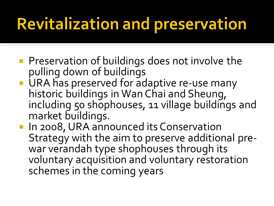  Preservation of buildings does not involve the pulling down of buildings  URA has preserved for adaptive re-use many historic buildings in Wan Chai and Sheung, including 50 shophouses, 11 village buildings and market buildings.