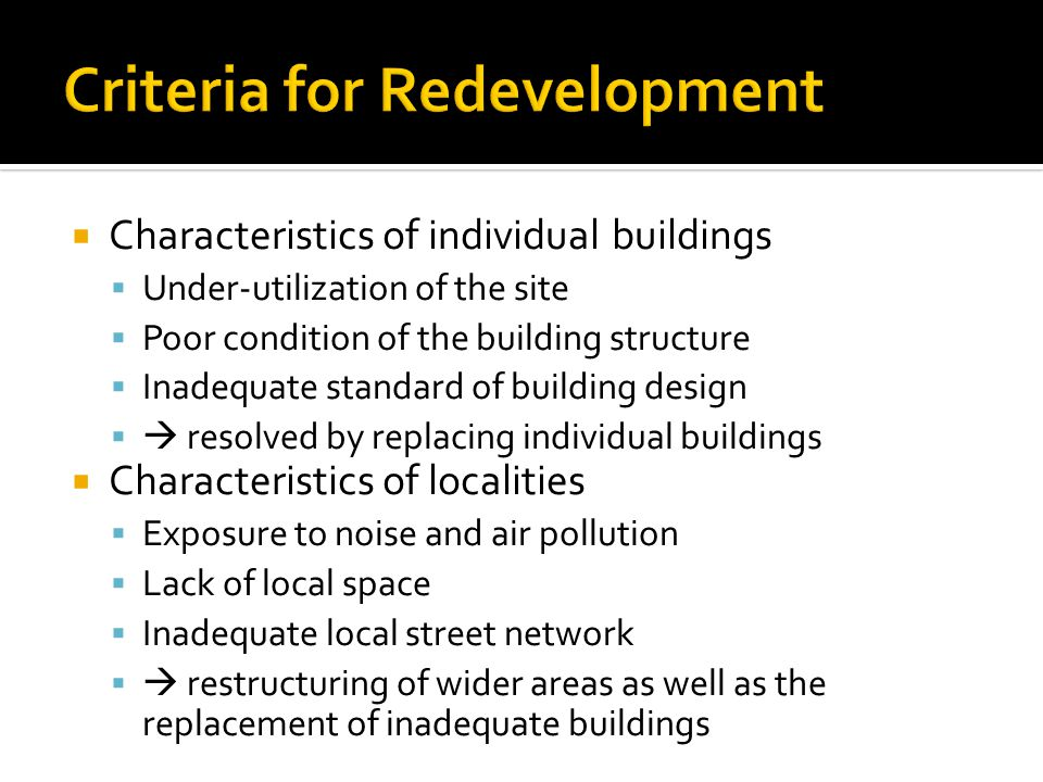  Characteristics of individual buildings  Under-utilization of the site  Poor condition of the building structure  Inadequate standard of building design   resolved by replacing individual buildings  Characteristics of localities  Exposure to noise and air pollution  Lack of local space  Inadequate local street network   restructuring of wider areas as well as the replacement of inadequate buildings