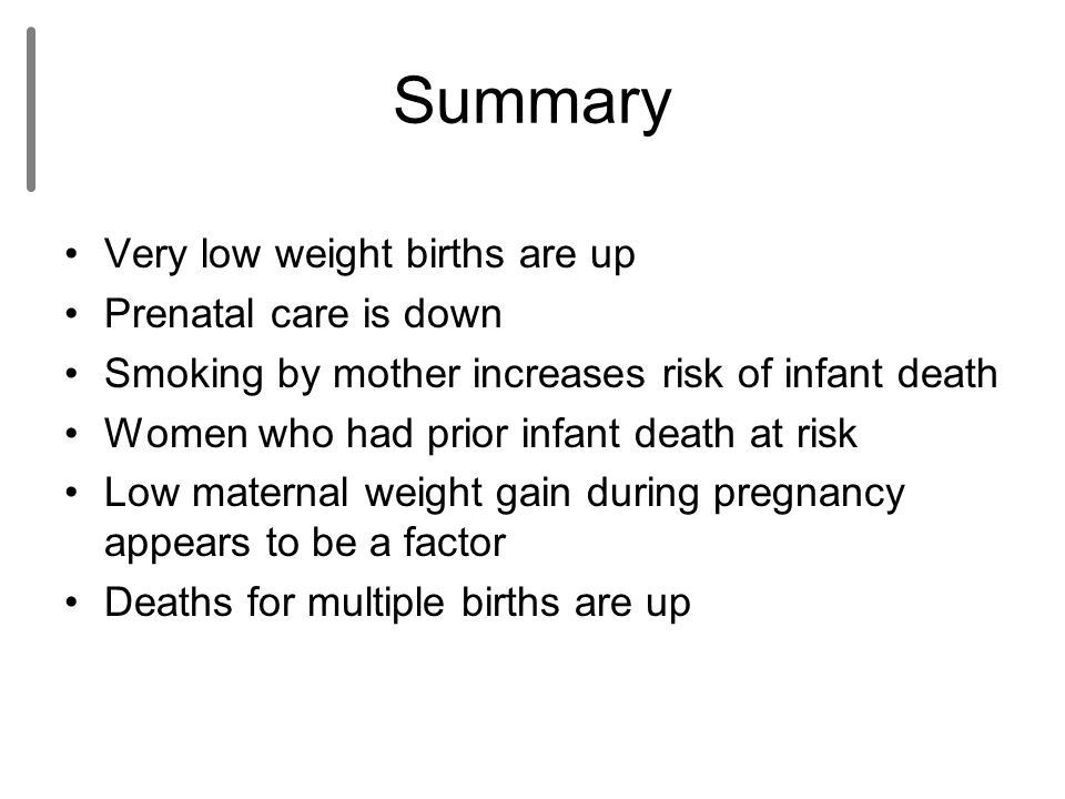 Summary Very low weight births are up Prenatal care is down Smoking by mother increases risk of infant death Women who had prior infant death at risk