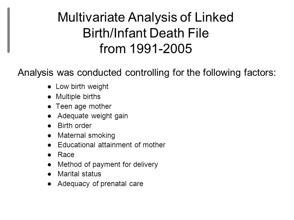 Multivariate Analysis of Linked Birth/Infant Death File from 1991-2005 Analysis was conducted controlling for the following factors: ● Low birth weigh