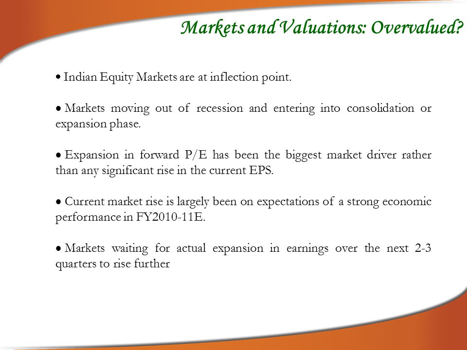 Markets and Valuations: Overvalued?  Indian Equity Markets are at inflection point.  Markets moving out of recession and entering into consolidation