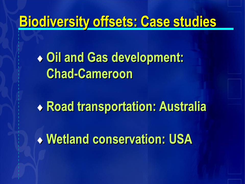  Oil and Gas development: Chad-Cameroon  Road transportation: Australia  Wetland conservation: USA  Oil and Gas development: Chad-Cameroon  Road transportation: Australia  Wetland conservation: USA Biodiversity offsets: Case studies