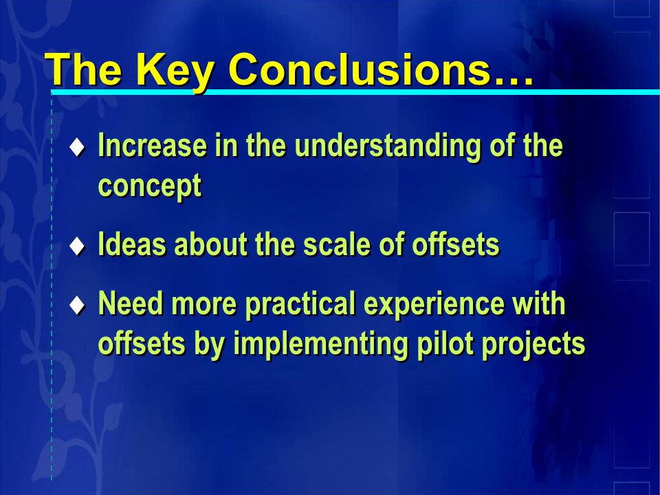 Increase in the understanding of the concept  Ideas about the scale of offsets  Need more practical experience with offsets by implementing pilot projects  Increase in the understanding of the concept  Ideas about the scale of offsets  Need more practical experience with offsets by implementing pilot projects The Key Conclusions…