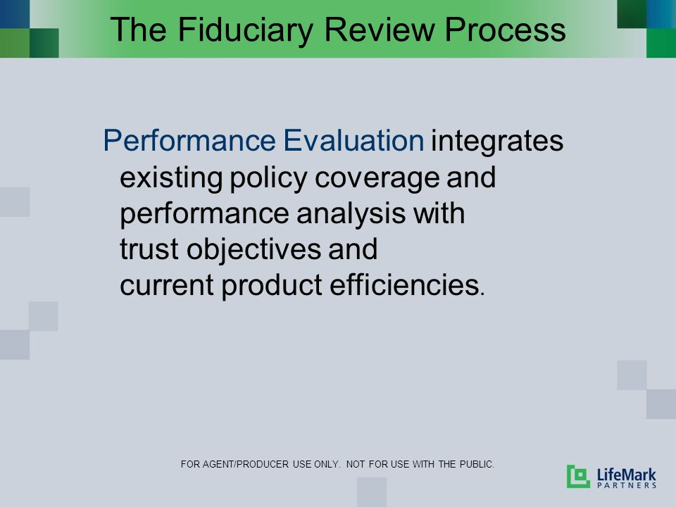 The Fiduciary Review Process FOR AGENT/PRODUCER USE ONLY. NOT FOR USE WITH THE PUBLIC. Performance Evaluation integrates existing policy coverage and