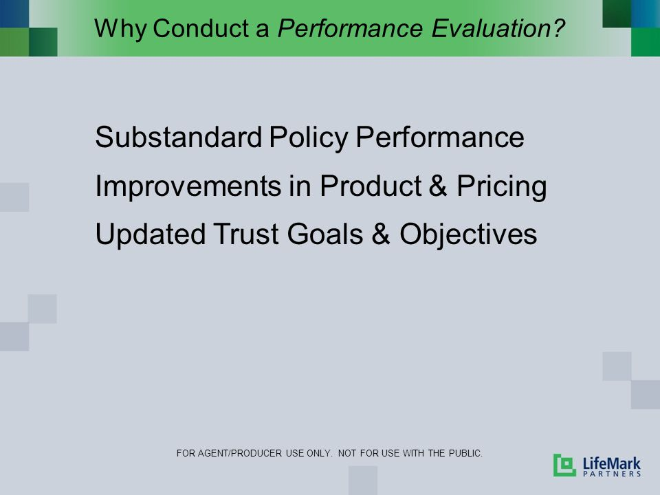 Why Conduct a Performance Evaluation? FOR AGENT/PRODUCER USE ONLY. NOT FOR USE WITH THE PUBLIC. Substandard Policy Performance Improvements in Product
