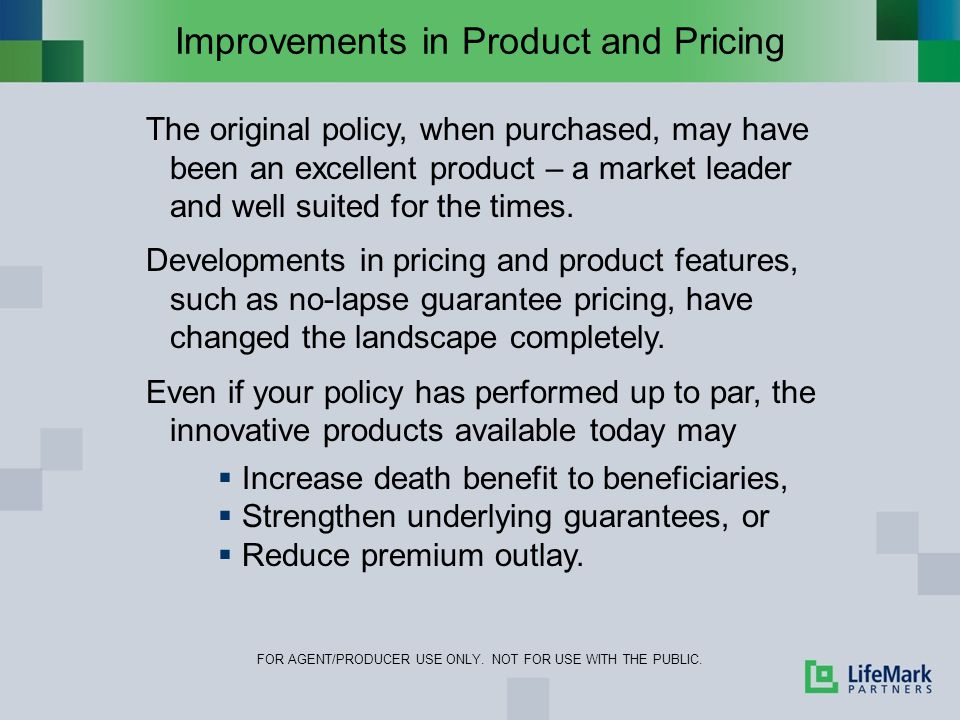 Improvements in Product and Pricing FOR AGENT/PRODUCER USE ONLY. NOT FOR USE WITH THE PUBLIC. The original policy, when purchased, may have been an ex