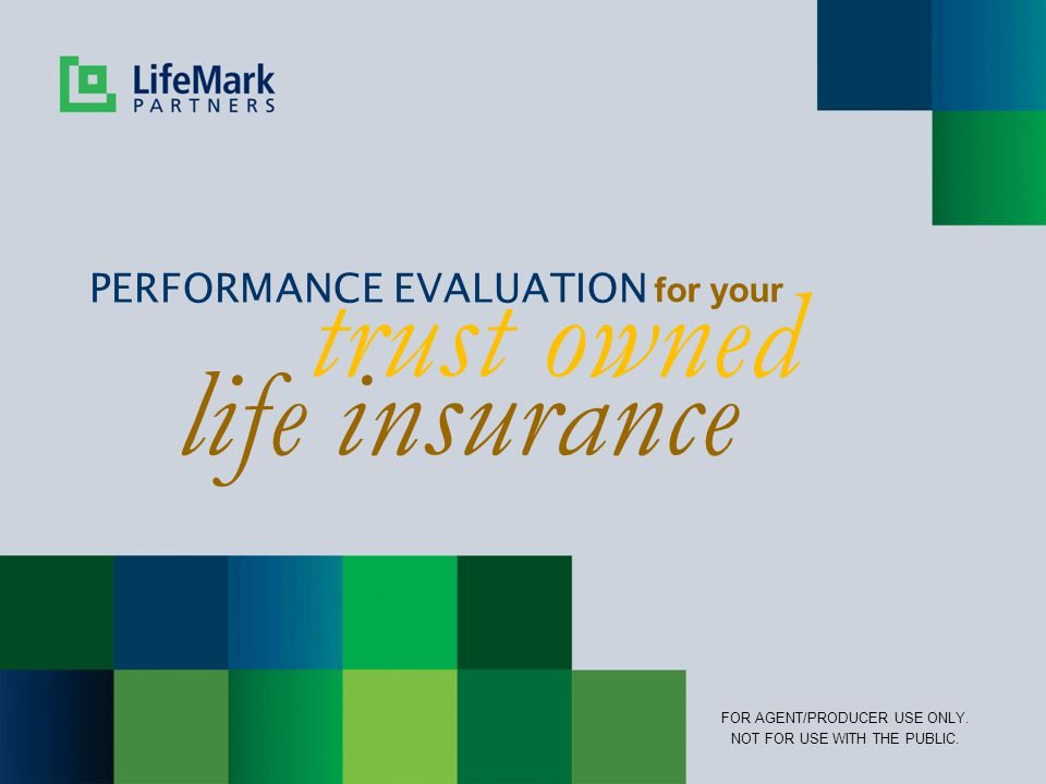 trust owned PERFORMANCE EVALUATION for your FOR AGENT/PRODUCER USE ONLY. NOT FOR USE WITH THE PUBLIC. life insurance