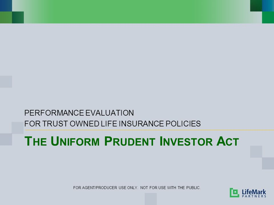 T HE U NIFORM P RUDENT I NVESTOR A CT PERFORMANCE EVALUATION FOR TRUST OWNED LIFE INSURANCE POLICIES FOR AGENT/PRODUCER USE ONLY.