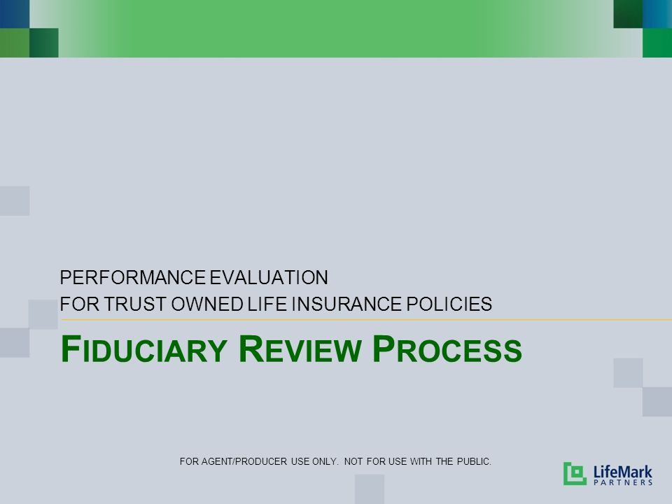 F IDUCIARY R EVIEW P ROCESS PERFORMANCE EVALUATION FOR TRUST OWNED LIFE INSURANCE POLICIES FOR AGENT/PRODUCER USE ONLY. NOT FOR USE WITH THE PUBLIC.
