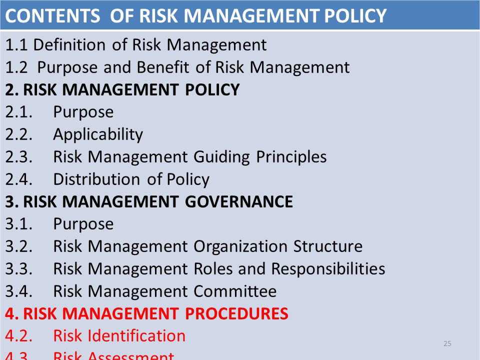 CONTENTS OF RISK MANAGEMENT POLICY 1.1 Definition of Risk Management 1.2 Purpose and Benefit of Risk Management 2.RISK MANAGEMENT POLICY 2.1.Purpose 2.2.Applicability 2.3.Risk Management Guiding Principles 2.4.Distribution of Policy 3.RISK MANAGEMENT GOVERNANCE 3.1.Purpose 3.2.Risk Management Organization Structure 3.3.Risk Management Roles and Responsibilities 3.4.Risk Management Committee 4.RISK MANAGEMENT PROCEDURES 4.2.Risk Identification 4.3.Risk Assessment 4.4.Risk Treatment 25