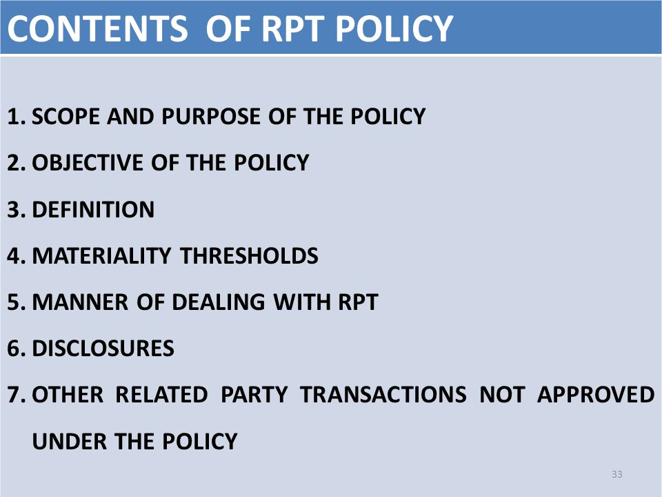CONTENTS OF RPT POLICY 1.SCOPE AND PURPOSE OF THE POLICY 2.OBJECTIVE OF THE POLICY 3.DEFINITION 4.MATERIALITY THRESHOLDS 5.MANNER OF DEALING WITH RPT 6.DISCLOSURES 7.OTHER RELATED PARTY TRANSACTIONS NOT APPROVED UNDER THE POLICY 33