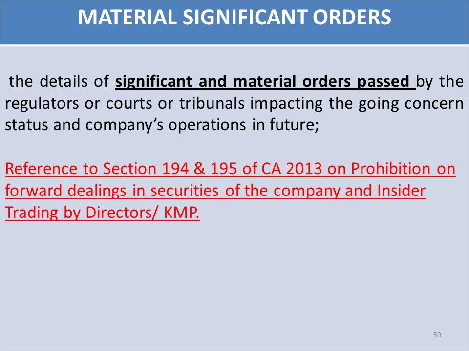 MATERIAL SIGNIFICANT ORDERS the details of significant and material orders passed by the regulators or courts or tribunals impacting the going concern status and company's operations in future; Reference to Section 194 & 195 of CA 2013 on Prohibition on forward dealings in securities of the company and Insider Trading by Directors/ KMP.